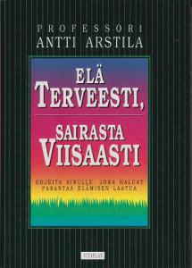 Elä terveesti, sairasta viisaasti - Ohjeita sinulle, joka haluat parantaa elämisen laatua,Arstila Antti