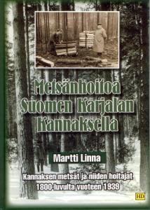 Metsänhoitoa Suomen Karjalan Kannaksella Kannaksen metsät ja niiden hoitajat 1800-luvulta vuoteen 1939,Linna Martti