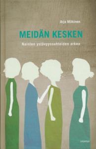Meidän kesken Naisten ystävyyssuhteiden arkea,Mäkinen Arja