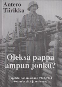Oleksä pappa ampun jonku? Tapahtui sodan aikana 1943-1944 Sotamies elää ja muistelee (signeeraus),Tiirikka Antero