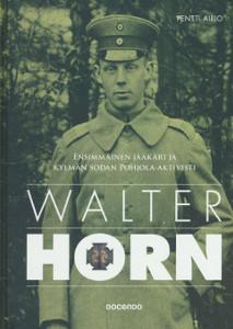 Walter Horn - Ensimmäinen jääkäri ja kylmän sodan pohjola-aktivisti,Airio Pentti