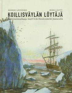 Koillisväylän löytäjä - Tutkimusmatkaaja Adolf Erik Nordenskiöld Jäämerellä,Löytönen Markku, Jäntti Riikka