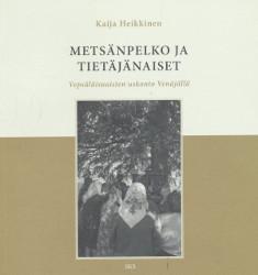 Metsänpelko ja tietäjänaiset - Vepsäläisnaisten uskonto Venäjällä,Heikkinen Kaija