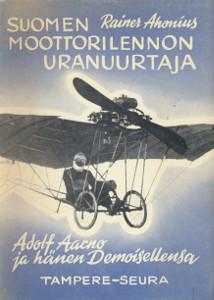 Suomen moottorilennon uranuurtaja - Adolf Aarno ja hänen Demoisellensa,Ahonius Rainer
