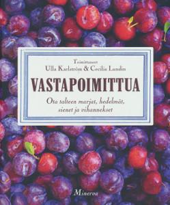 Vastapoimittua - Ota talteen marjat, hedelmät, sienet ja vihannekset,Karlström Ulla, Lundin Cecilia